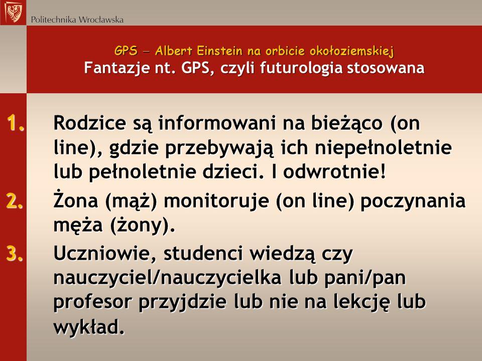 GPS Albert Einstein na orbicie okołoziemskiej Fantazje nt. GPS, czyli futurologia stosowana 1. Rodzice są informowani na bieżąco (on line), gdzie prze