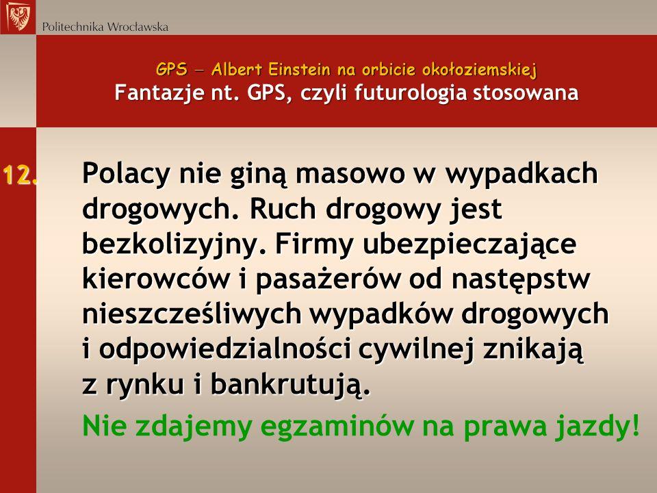 GPS Albert Einstein na orbicie okołoziemskiej Fantazje nt. GPS, czyli futurologia stosowana 12. Polacy nie giną masowo w wypadkach drogowych. Ruch dro
