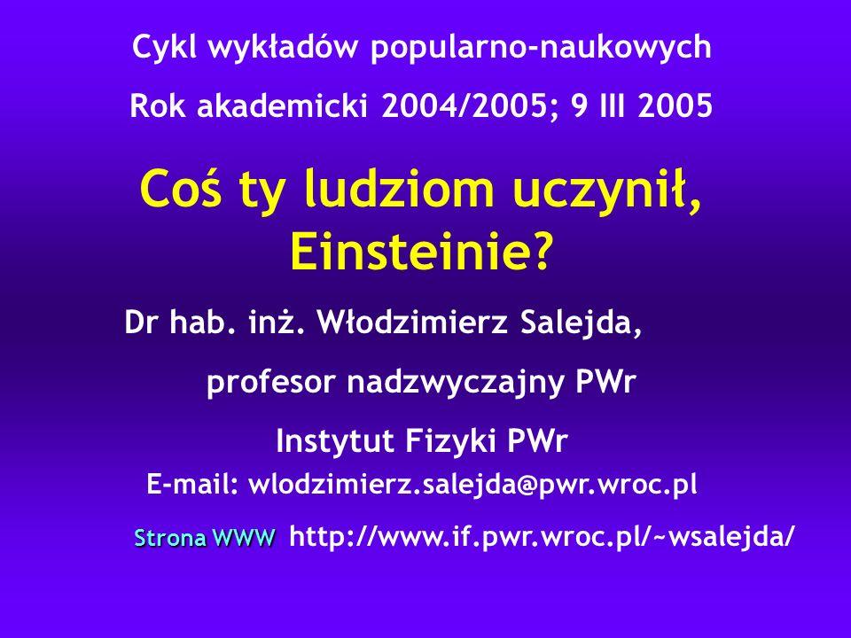 Cykl wykładów popularno-naukowych Rok akademicki 2004/2005; 9 III 2005 Coś ty ludziom uczynił, Einsteinie? Dr hab. inż. Włodzimierz Salejda, profesor