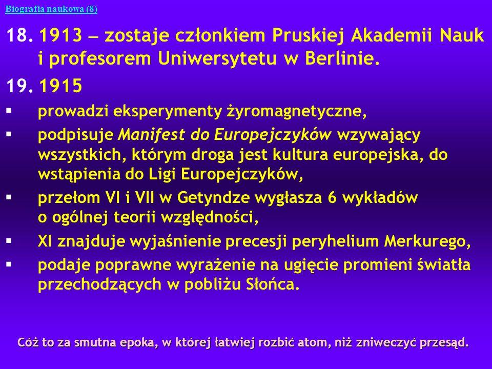 18.1913 zostaje członkiem Pruskiej Akademii Nauk i profesorem Uniwersytetu w Berlinie. 19.1915 §prowadzi eksperymenty żyromagnetyczne, §podpisuje Mani