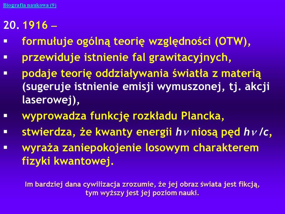 20.1916 §formułuje ogólną teorię względności (OTW), §przewiduje istnienie fal grawitacyjnych, §podaje teorię oddziaływania światła z materią (sugeruje