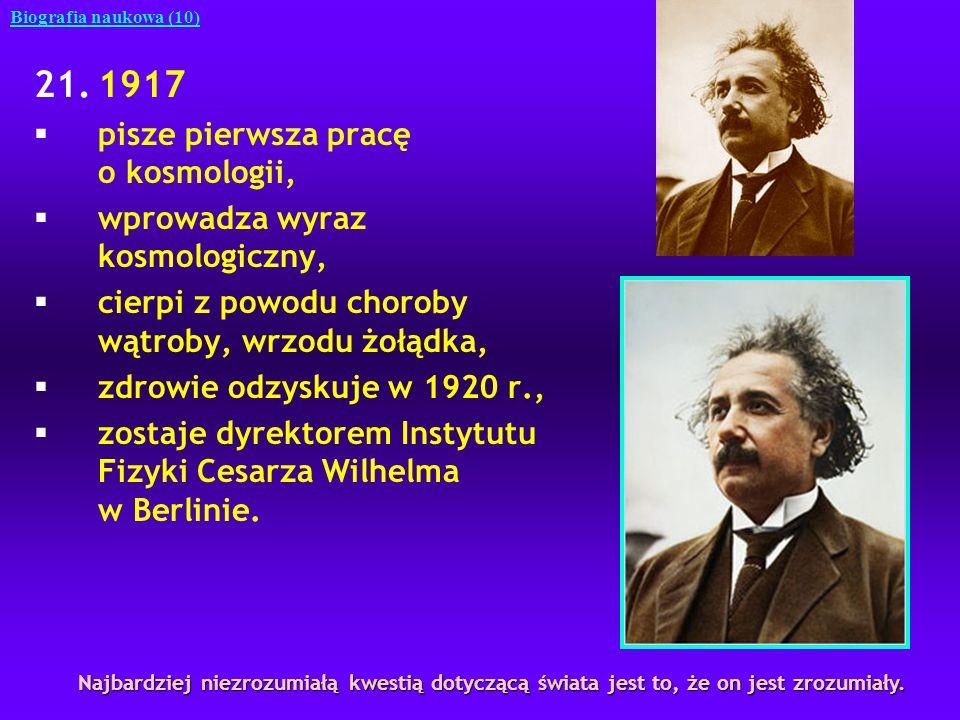 21.1917 §pisze pierwsza pracę o kosmologii, §wprowadza wyraz kosmologiczny, §cierpi z powodu choroby wątroby, wrzodu żołądka, §zdrowie odzyskuje w 192