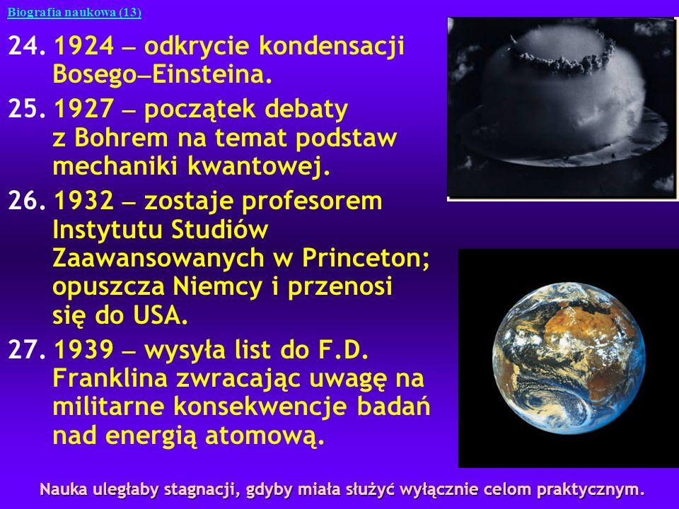 24.1924 odkrycie kondensacji Bosego Einsteina. 25.1927 początek debaty z Bohrem na temat podstaw mechaniki kwantowej. 26.1932 zostaje profesorem Insty
