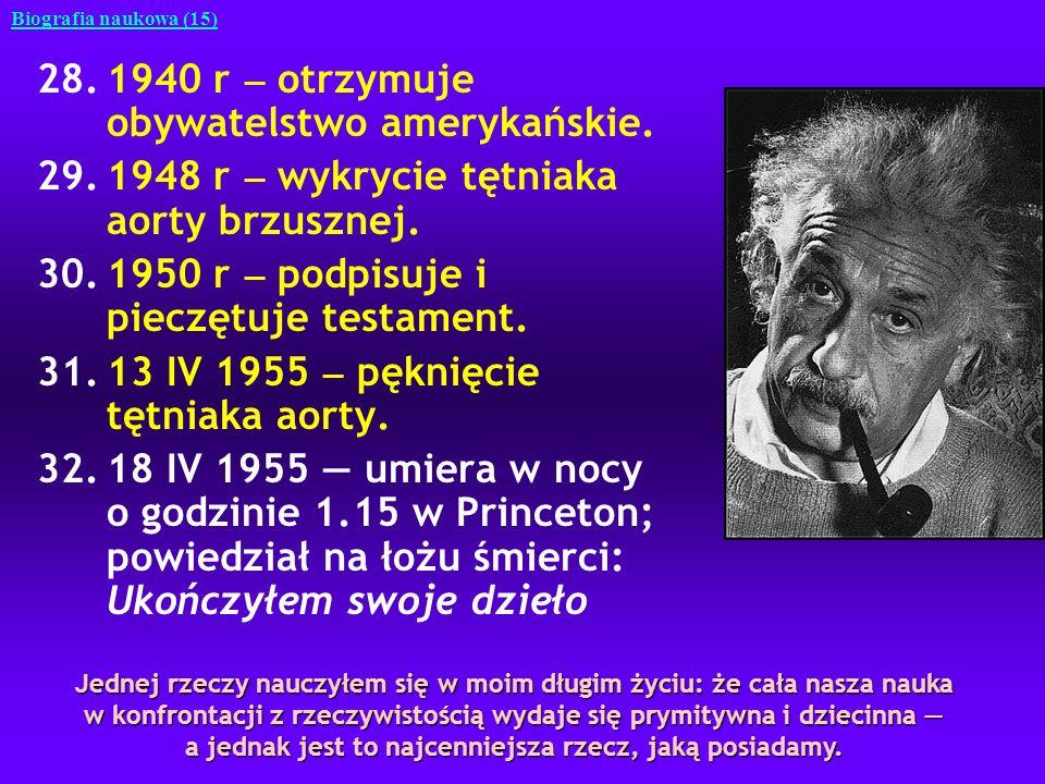 28.1940 r otrzymuje obywatelstwo amerykańskie. 29.1948 r wykrycie tętniaka aorty brzusznej. 30.1950 r podpisuje i pieczętuje testament. 31.13 IV 1955