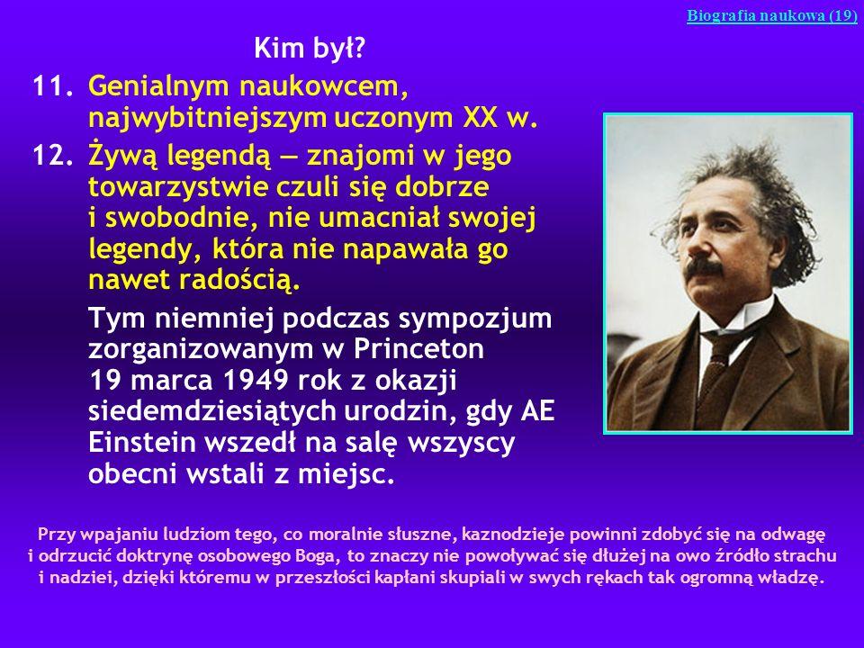 Kim był? 11.Genialnym naukowcem, najwybitniejszym uczonym XX w. 12.Żywą legendą znajomi w jego towarzystwie czuli się dobrze i swobodnie, nie umacniał