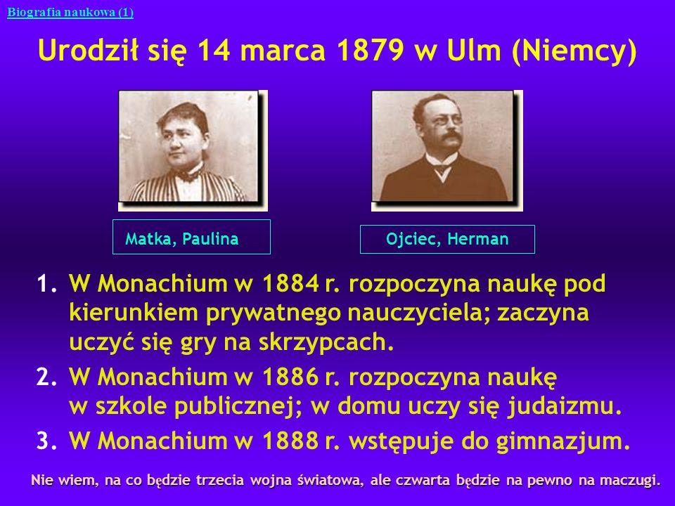 Urodził się 14 marca 1879 w Ulm (Niemcy) Matka, Paulina Ojciec, Herman Biografia naukowa (1) 1.W Monachium w 1884 r. rozpoczyna naukę pod kierunkiem p
