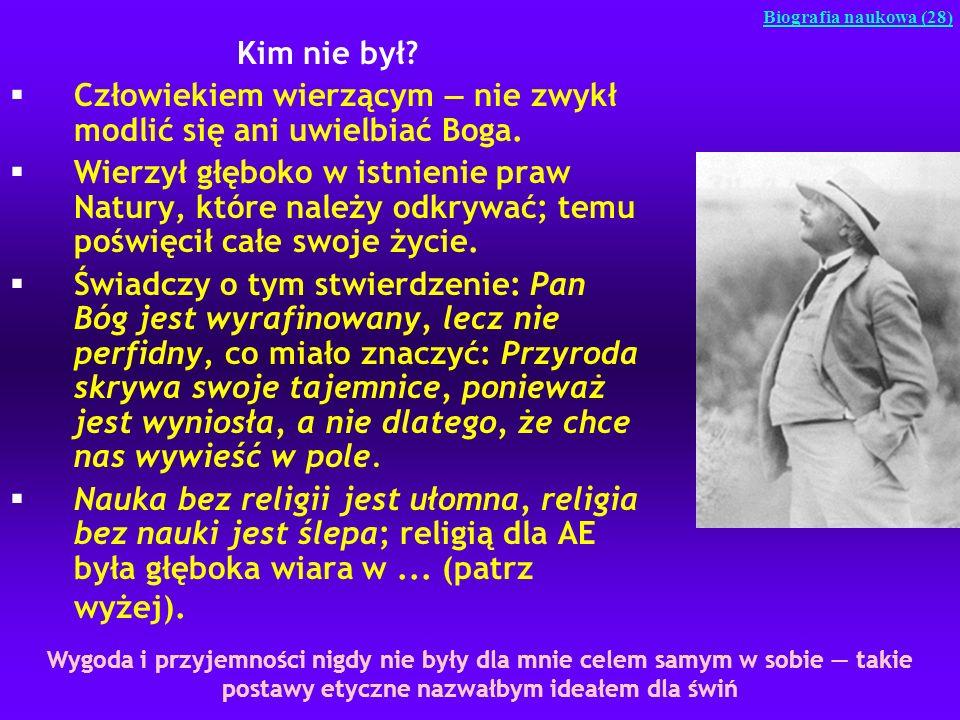 Kim nie był? §Człowiekiem wierzącym nie zwykł modlić się ani uwielbiać Boga. §Wierzył głęboko w istnienie praw Natury, które należy odkrywać; temu poś