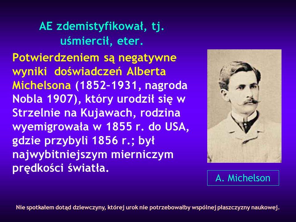 AE zdemistyfikował, tj. uśmiercił, eter. Potwierdzeniem są negatywne wyniki doświadczeń Alberta Michelsona (1852–1931, nagroda Nobla 1907), który urod