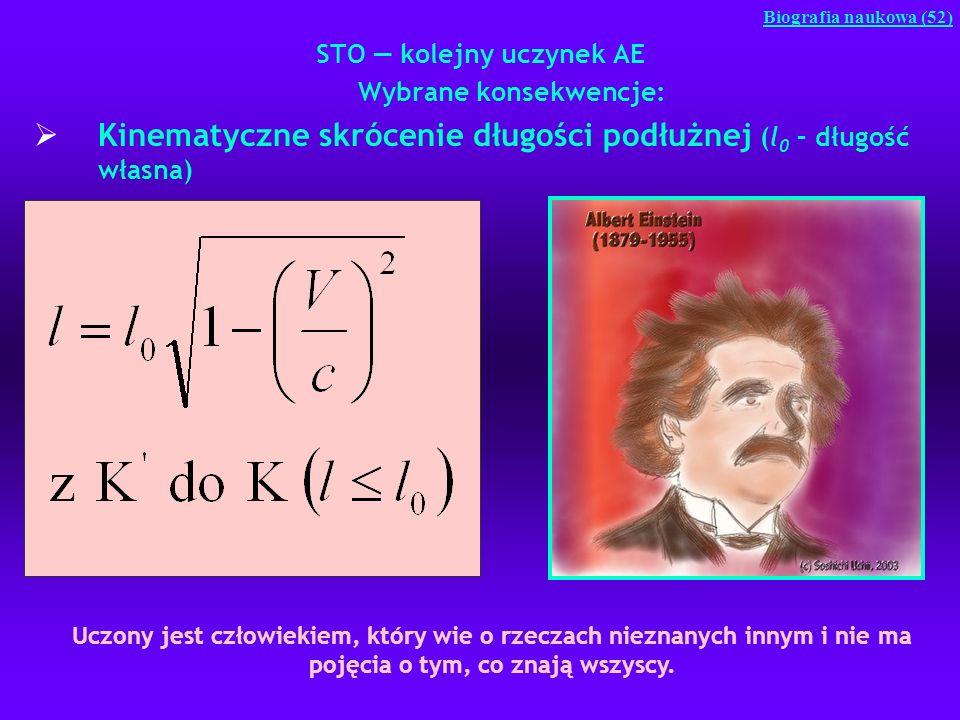 STO kolejny uczynek AE Wybrane konsekwencje: Kinematyczne skrócenie długości podłużnej (l 0 – długość własna) Biografia naukowa (52) Uczony jest człow