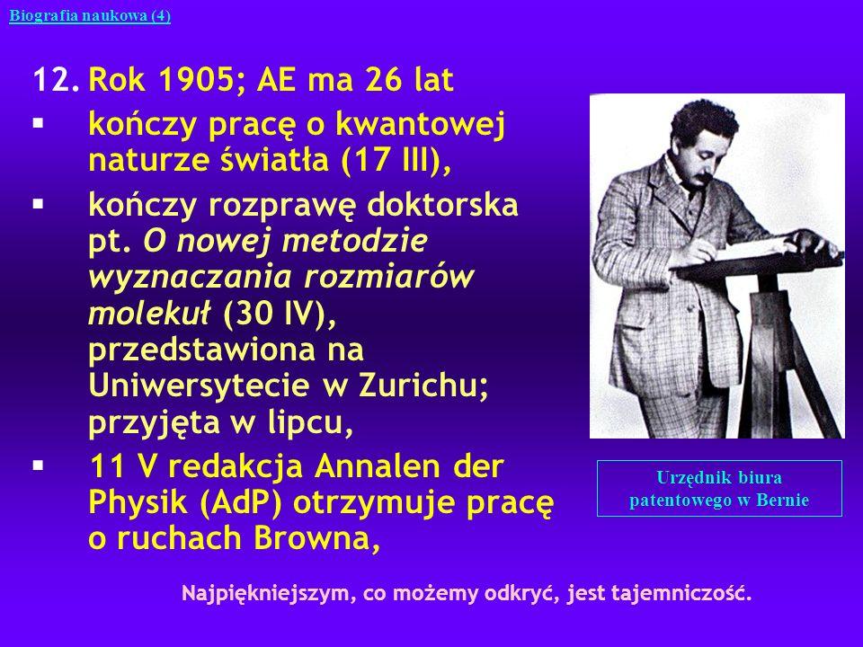 12.Rok 1905 (c.d.); AE ma 26 lat §30 VI do redakcji AdP wpływa pierwsza praca o szczególnej teorii względności, §27 IX wysyła do redakcji AdP drugą pracę o szczególnej teorii względności, która zawiera wzór E = mc 2, §19 XII do redakcji AdP wpływa druga praca o ruchach Browna.