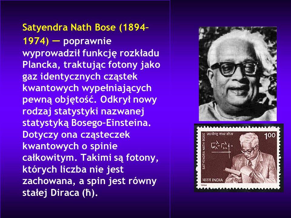 Satyendra Nath Bose (1894– 1974) poprawnie wyprowadził funkcję rozkładu Plancka, traktując fotony jako gaz identycznych cząstek kwantowych wypełniając