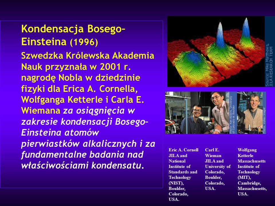 Kondensacja Bosego– Einsteina (1996) Szwedzka Królewska Akademia Nauk przyznała w 2001 r. nagrodę Nobla w dziedzinie fizyki dla Erica A. Cornella, Wol