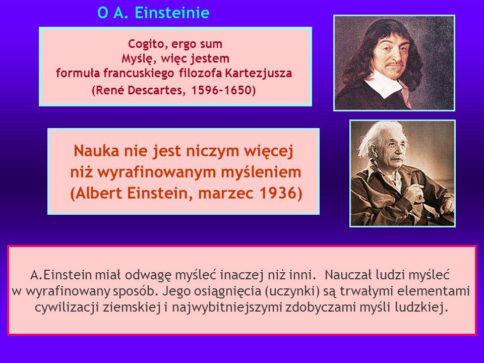O A. Einsteinie Cogito, ergo sum Myślę, więc jestem formuła francuskiego filozofa Kartezjusza (René Descartes, 1596-1650) Nauka nie jest niczym więcej