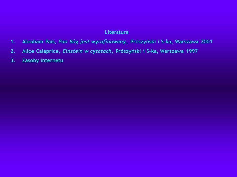 Literatura 1.Abraham Pais, Pan Bóg jest wyrafinowany, Prószyński i S-ka, Warszawa 2001 2.Alice Calaprice, Einstein w cytatach, Prószyński i S-ka, Wars