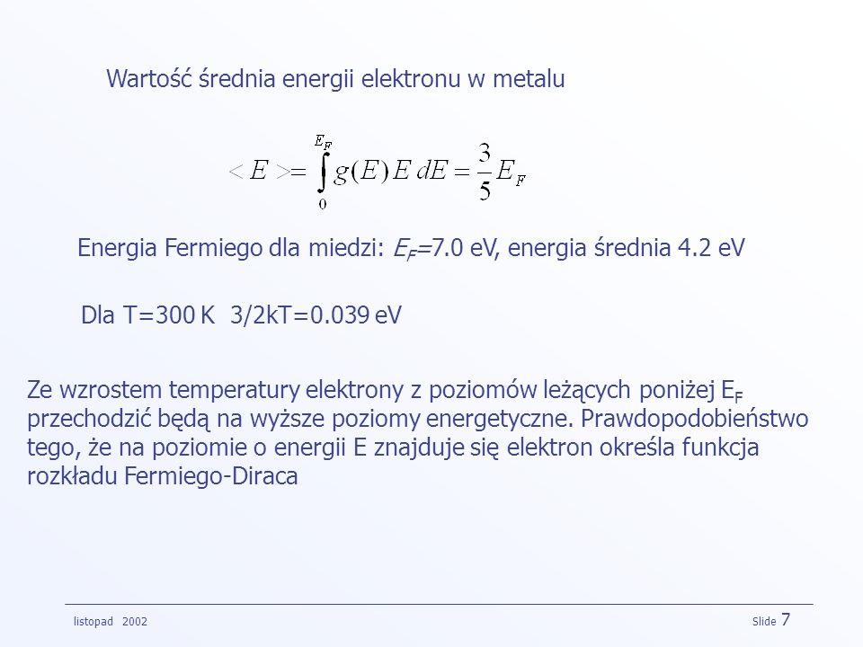 listopad 2002 Slide 7 Wartość średnia energii elektronu w metalu Energia Fermiego dla miedzi: E F =7.0 eV, energia średnia 4.2 eV Dla T=300 K 3/2kT=0.