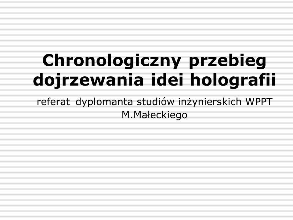 Chronologiczny przebieg dojrzewania idei holografii referat dyplomanta studiów inżynierskich WPPT M.Małeckiego