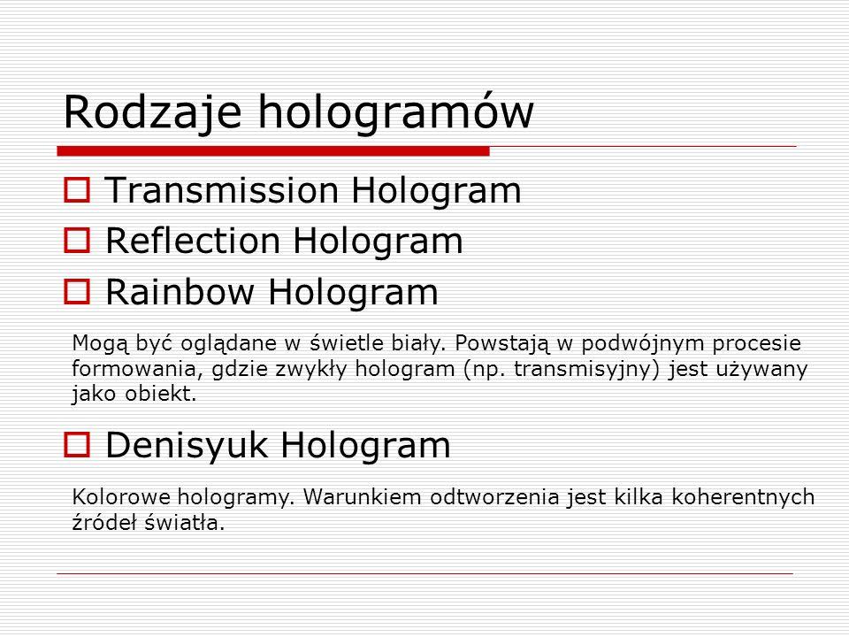 Rodzaje hologramów Transmission Hologram Reflection Hologram Rainbow Hologram Denisyuk Hologram Mogą być oglądane w świetle biały. Powstają w podwójny