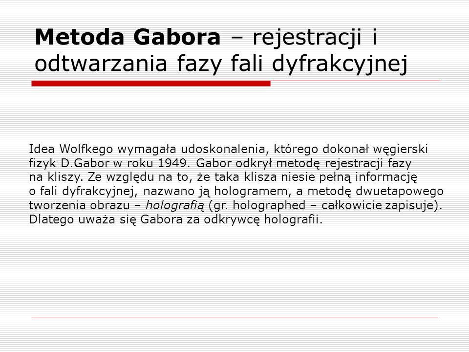 Metoda Gabora – rejestracji i odtwarzania fazy fali dyfrakcyjnej Idea Wolfkego wymagała udoskonalenia, którego dokonał węgierski fizyk D.Gabor w roku