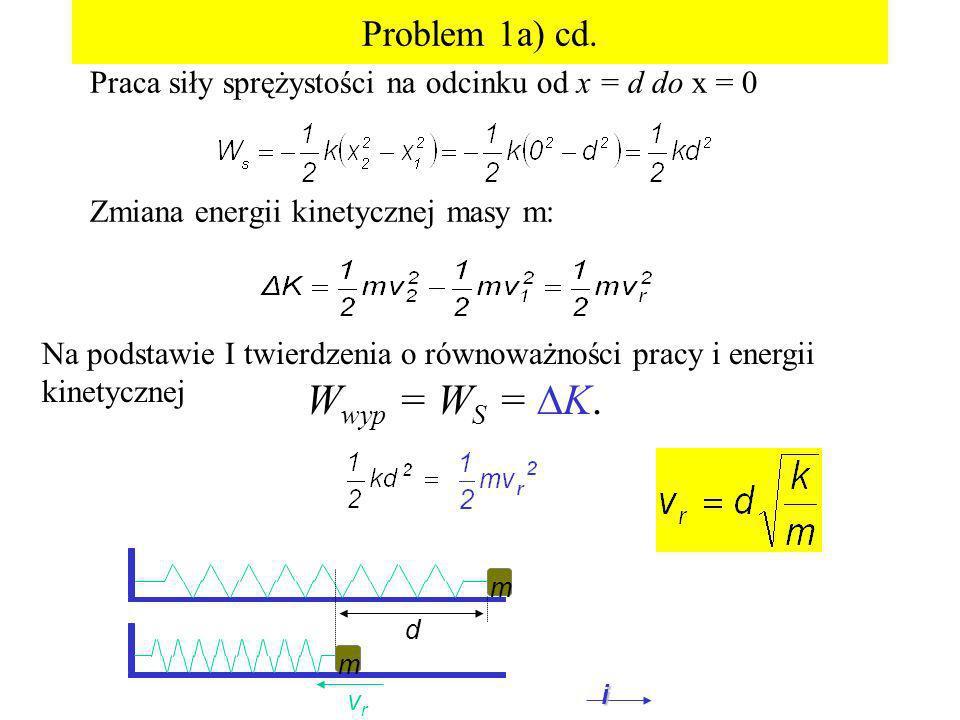 Problem 1a) cd. Praca siły sprężystości na odcinku od x = d do x = 0 Zmiana energii kinetycznej masy m: d vrvr m m i W wyp = W S = K. Na podstawie I t