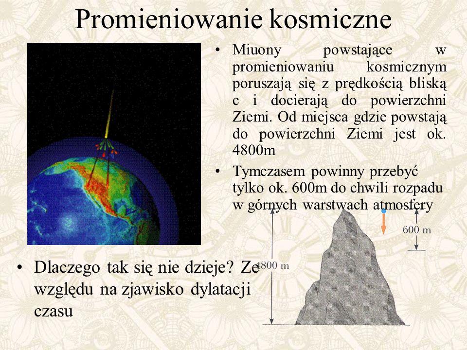 Promieniowanie kosmiczne Miuony powstające w promieniowaniu kosmicznym poruszają się z prędkością bliską c i docierają do powierzchni Ziemi. Od miejsc