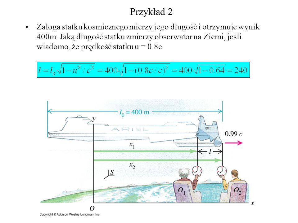 Przykład 2 Załoga statku kosmicznego mierzy jego długość i otrzymuje wynik 400m. Jaką długość statku zmierzy obserwator na Ziemi, jeśli wiadomo, że pr