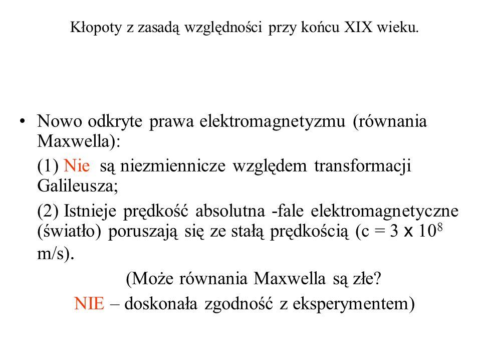 Kłopoty z zasadą względności przy końcu XIX wieku. Nowo odkryte prawa elektromagnetyzmu (równania Maxwella): (1) Nie są niezmiennicze względem transfo