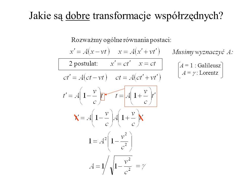 Jakie są dobre transformacje współrzędnych? Rozważmy ogólne równania postaci: Musimy wyznaczyć A: 2 postulat: A = 1 : Galileusz A = : Lorentz