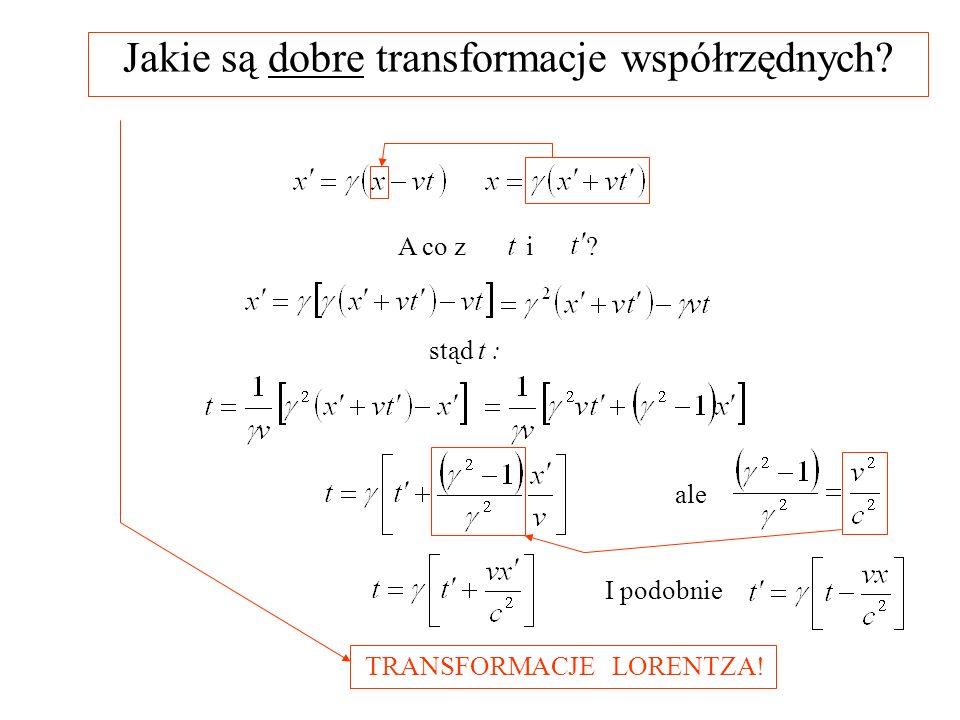 Jakie są dobre transformacje współrzędnych? A co z i ? stąd t : ale I podobnie TRANSFORMACJE LORENTZA!