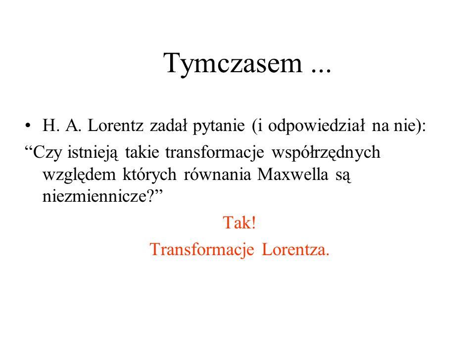 Tymczasem... H. A. Lorentz zadał pytanie (i odpowiedział na nie): Czy istnieją takie transformacje współrzędnych względem których równania Maxwella są