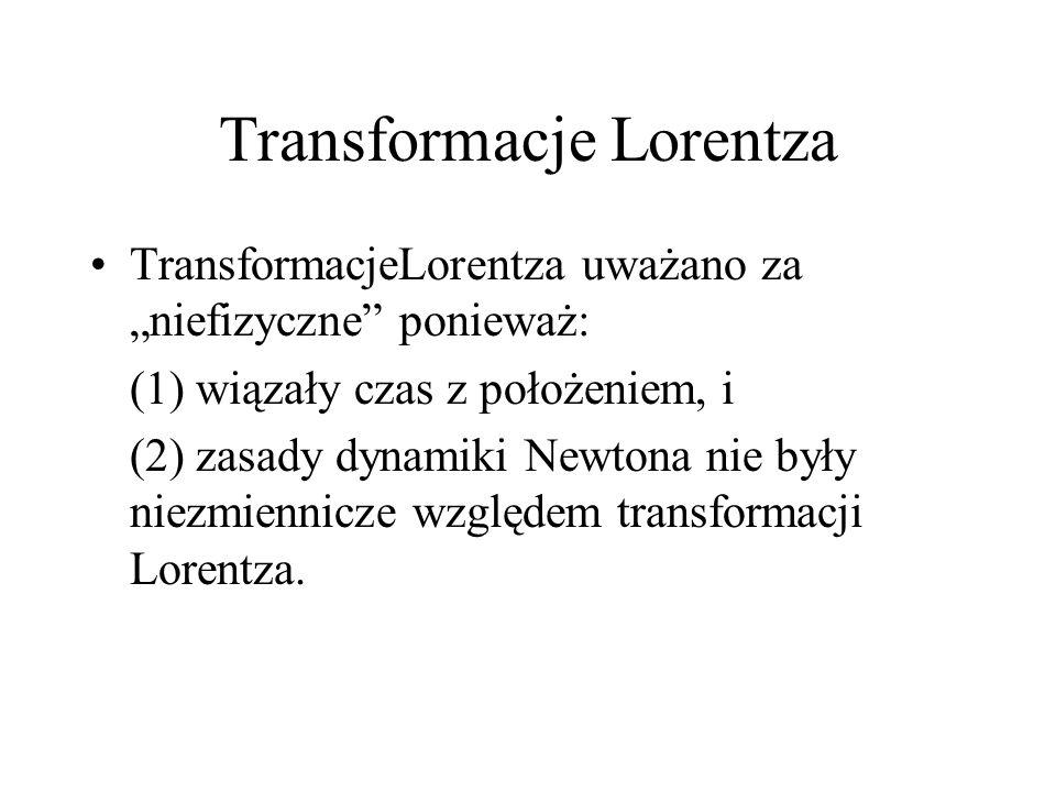 Transformacje Lorentza TransformacjeLorentza uważano za niefizyczne ponieważ: (1) wiązały czas z położeniem, i (2) zasady dynamiki Newtona nie były ni