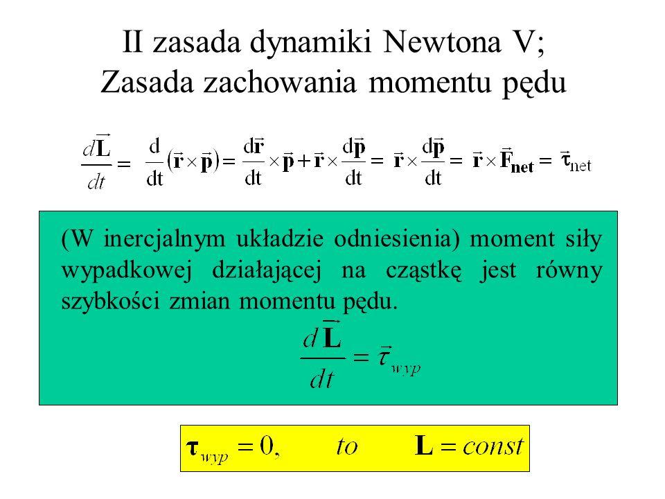 II zasada dynamiki Newtona V; Zasada zachowania momentu pędu (W inercjalnym układzie odniesienia) moment siły wypadkowej działającej na cząstkę jest r