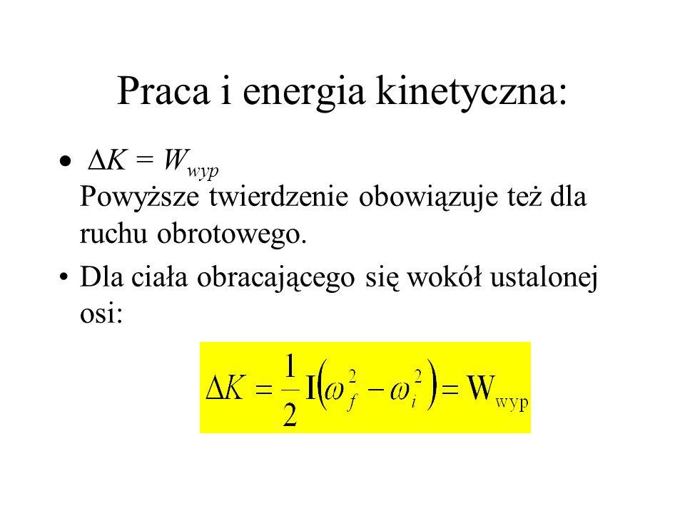 Praca i energia kinetyczna: K = W wyp Powyższe twierdzenie obowiązuje też dla ruchu obrotowego. Dla ciała obracającego się wokół ustalonej osi:
