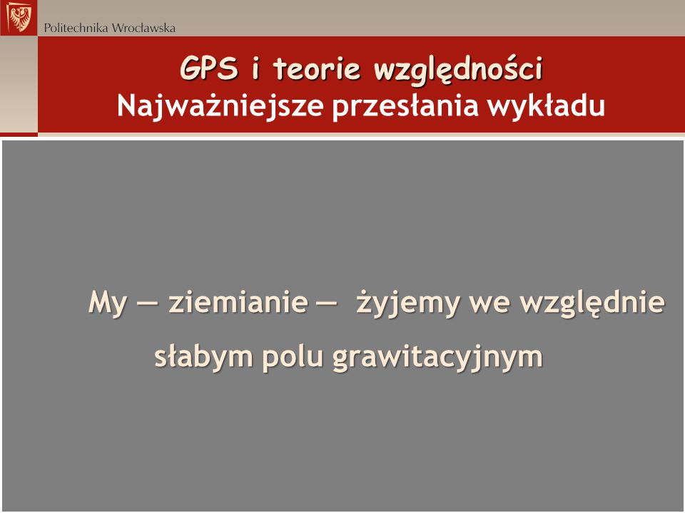 My ziemianie żyjemy we względnie słabym polu grawitacyjnym GPS i teorie względności GPS i teorie względności Najważniejsze przesłania wykładu