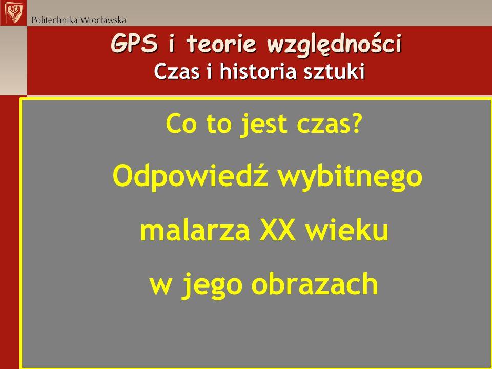 GPS i teorie względności Czas i historia sztuki Co to jest czas? Odpowiedź wybitnego malarza XX wieku w jego obrazach