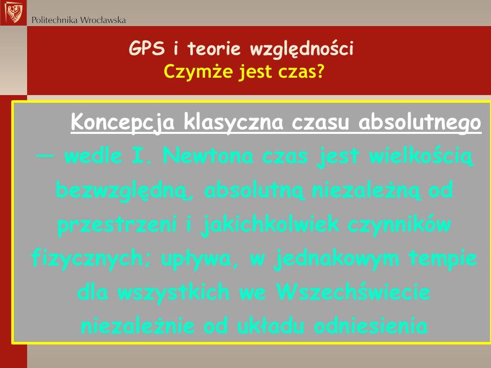 GPS i teorie względności Czymże jest czas? Koncepcja klasyczna czasu absolutnego wedle I. Newtona czas jest wielkością bezwzględną, absolutną niezależ