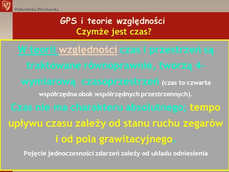 GPS i teorie względności Czymże jest czas? W teorii względności czas i przestrzeń są traktowane równoprawnie, tworzą 4- wymiarową czasoprzestrzeń (cza