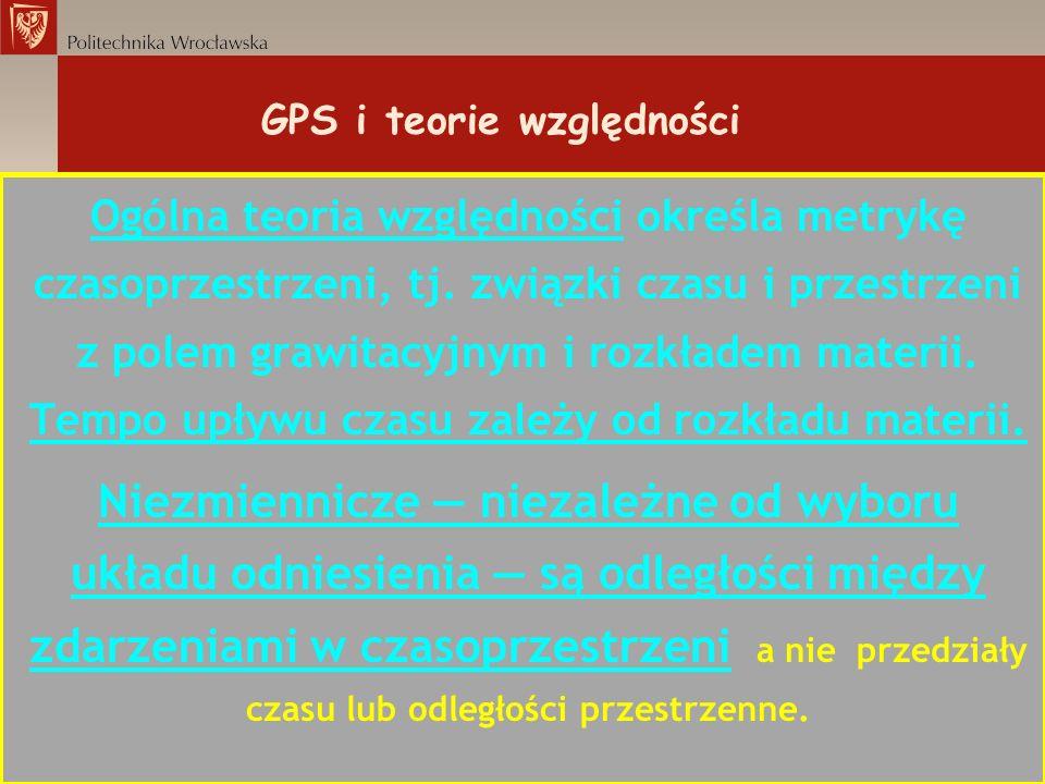 GPS i teorie względności Ogólna teoria względności określa metrykę czasoprzestrzeni, tj. związki czasu i przestrzeni z polem grawitacyjnym i rozkładem
