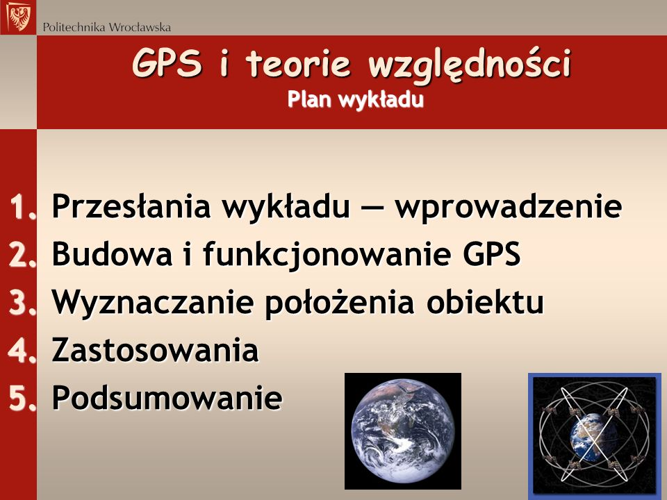 GPS i teorie względności Budowa i funkcjonowanie GPS Elementy strukturalne Segment kosmiczny, orbitalny (pajęczyna satelitarna): 24 lub więcej satelitów orbitujących w 6 różnych płaszczyznach nachylonych do płaszczyzny równika pod kątem 55 o lub 63 o (wzajemne do siebie pod kątem 60 o ), wysokość 20 162 km, czas obiegu Ziemi 11h58min, każdy satelita ma 4 zegary atomowe mierzące czas z dokładnością do 4 nanosekund(!) na dobę; każdy satelita gra własną piosenkę, tj.