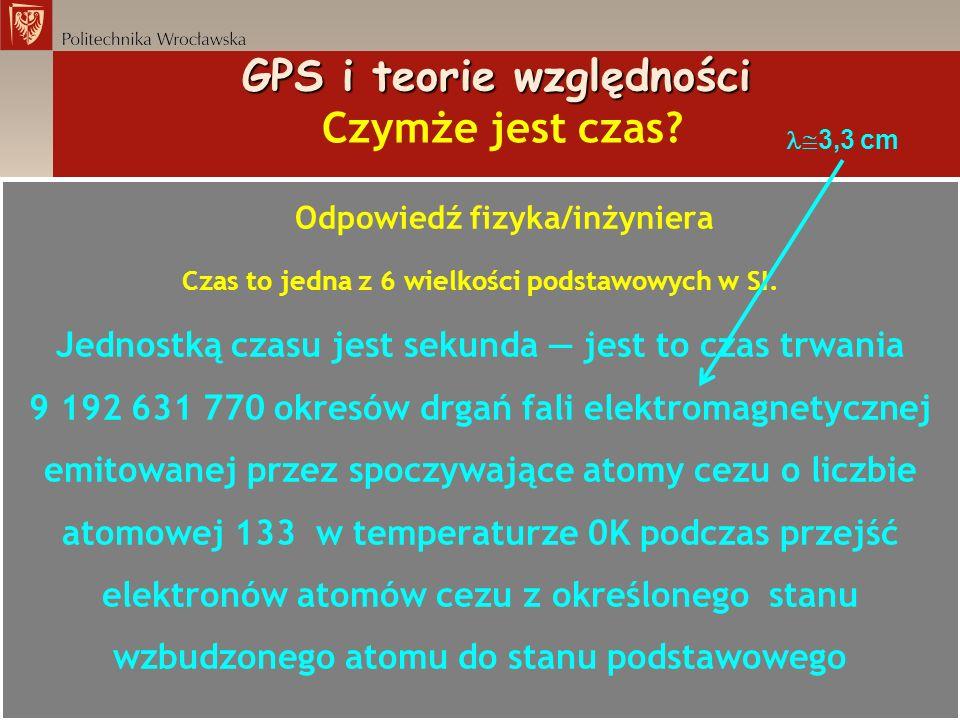 Odpowiedź fizyka/inżyniera Czas to jedna z 6 wielkości podstawowych w SI. Jednostką czasu jest sekunda jest to czas trwania 9 192 631 770 okresów drga