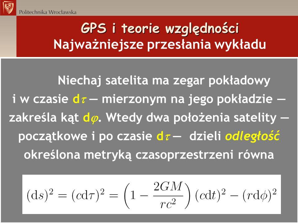 GPS i teorie względności GPS i teorie względności Najważniejsze przesłania wykładu Niechaj satelita ma zegar pokładowy i w czasie d mierzonym na jego