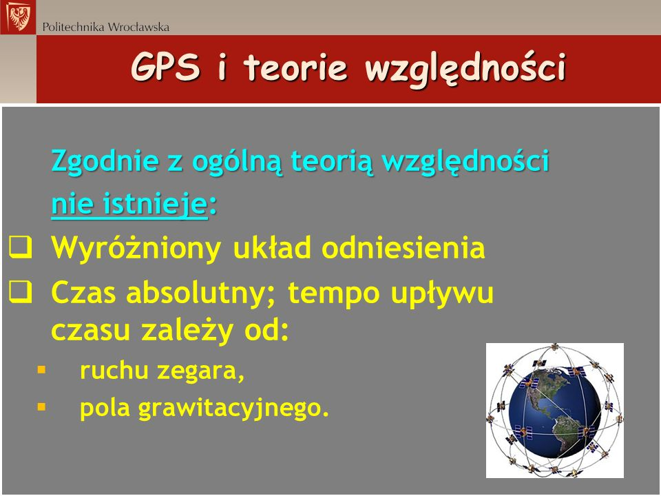 GPS i teorie względności Zgodnie z ogólną teorią względności nie istnieje: nie istnieje: Wyróżniony układ odniesienia Czas absolutny; tempo upływu cza