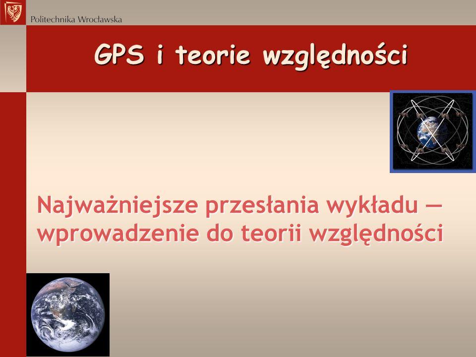 GPS i teorie względności GPS i teorie względności Najważniejsze przesłania wykładu Wyjaśnienie oznaczeń prędkość światła czas własny satelity kwadrat odległości w czasoprzestrzeni masa Ziemi stała grawitacji czas upływający w nieskończoności odległość od środka Ziemi droga kątowa satelity