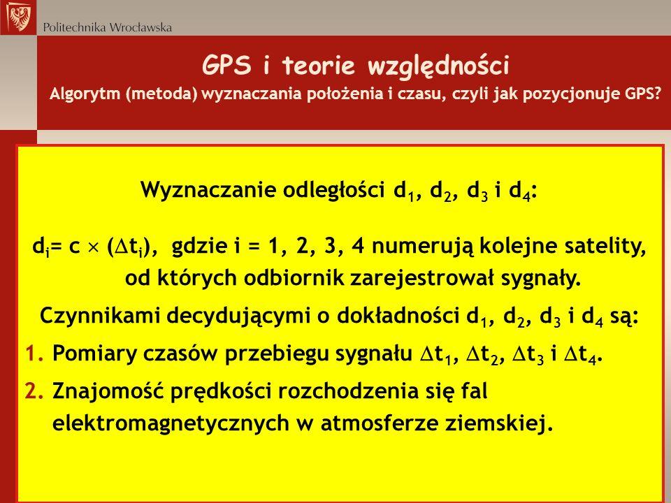 GPS i teorie względności Algorytm (metoda) wyznaczania położenia i czasu, czyli jak pozycjonuje GPS? Wyznaczanie odległości d 1, d 2, d 3 i d 4 : d i
