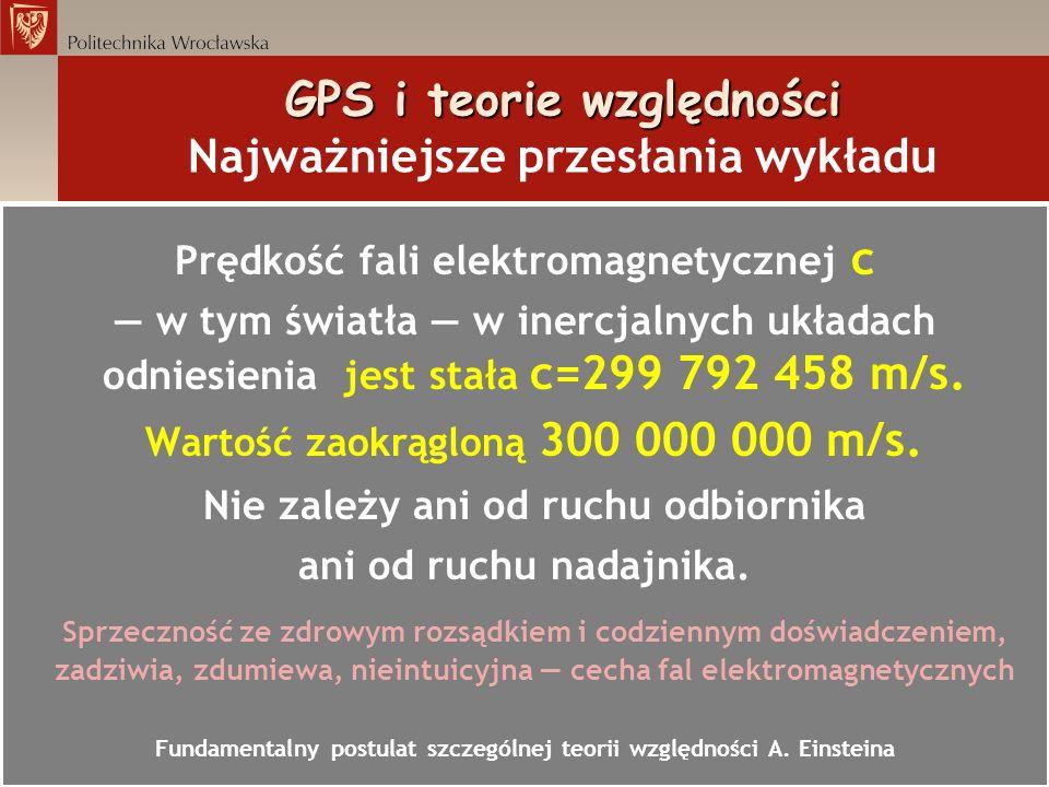 GPS i teorie względności GPS i teorie względności Najważniejsze przesłania wykładu Prędkość fali elektromagnetycznej c=300 000 000 m/s jest ogromna W czasie 0,13s okrąża Ziemię wzdłuż równika W czasie 1ms pokonuje 300 km (Wrocław-Łódź) W czasie 1μs pokonuje 300 m W czasie 1ns pokonuje 30 cm