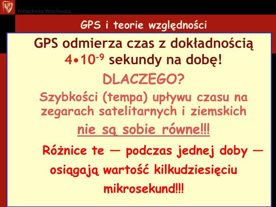 GPS i teorie względności GPS odmierza czas z dokładnością 410 -9 sekundy na dobę! DLACZEGO? Szybkości (tempa) upływu czasu na zegarach satelitarnych i