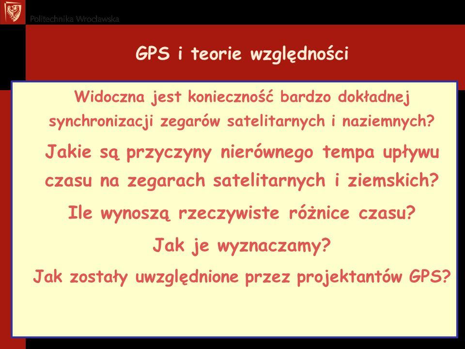 GPS i teorie względności Widoczna jest konieczność bardzo dokładnej synchronizacji zegarów satelitarnych i naziemnych? Jakie są przyczyny nierównego t