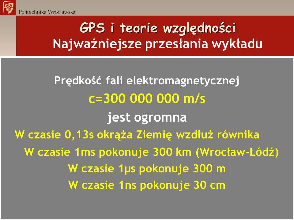 GPS i teorie względności GPS i teorie względności Najważniejsze przesłania wykładu Prędkość fali elektromagnetycznej c=300 000 000 m/s jest ogromna W