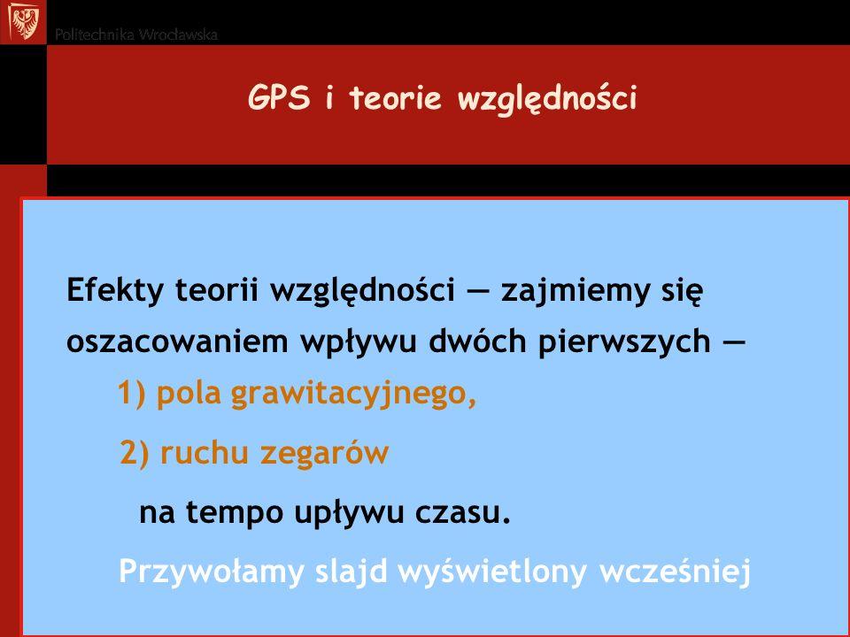 GPS i teorie względności Efekty teorii względności zajmiemy się oszacowaniem wpływu dwóch pierwszych 1) pola grawitacyjnego, 2) ruchu zegarów na tempo