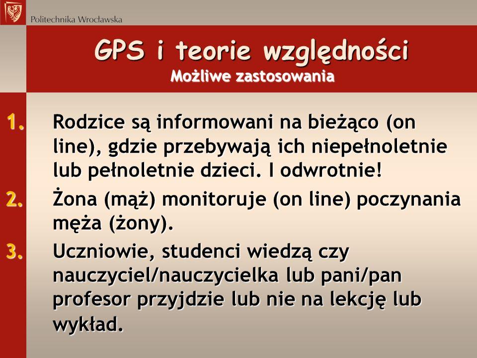 GPS i teorie względności Możliwe zastosowania 1. Rodzice są informowani na bieżąco (on line), gdzie przebywają ich niepełnoletnie lub pełnoletnie dzie