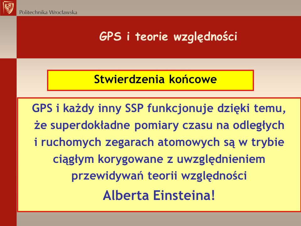 GPS i teorie względności Stwierdzenia końcowe GPS i każdy inny SSP funkcjonuje dzięki temu, że superdokładne pomiary czasu na odległych i ruchomych ze
